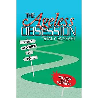 The Ageless Obsession Finding the Fountain of Youth by Enyeart & Stacy