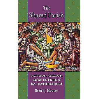 The Shared Parish Latinos Anglos and the Future of U.S. Catholicism by Hoover & Brett C.