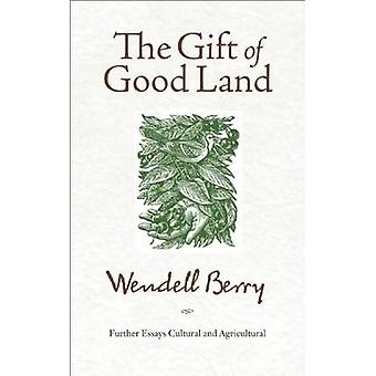 The Gift of Good Land - Further Essays Cultural and Agricultural by We