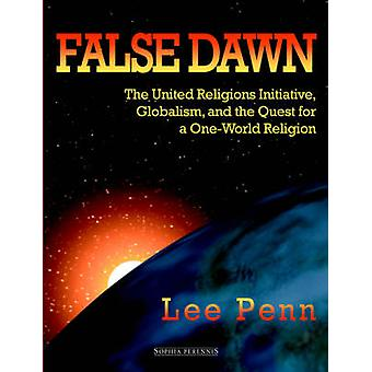 False Dawn The United Religions Initiative Globalism and the Quest for a OneWorld Religion by Penn & Lee