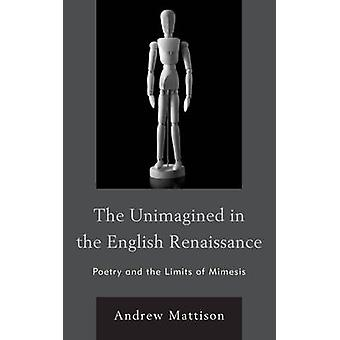 The Unimagined in the English Renaissance Poetry and the Limits of Mimesis by Mattison & Andrew