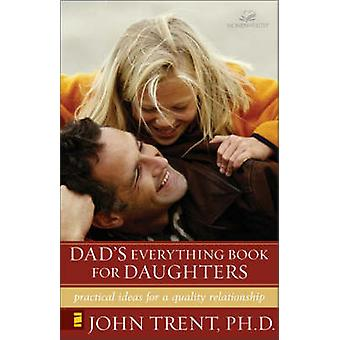 Dads Everything Book for Daughters Practical Ideas for a Quality Relationship by Trent & John T.
