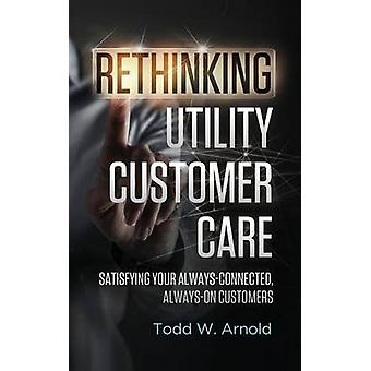 Rethinking Utility Customer Care Satisfying Your AlwaysConnected AlwaysOn Customers by Arnold & Todd W.