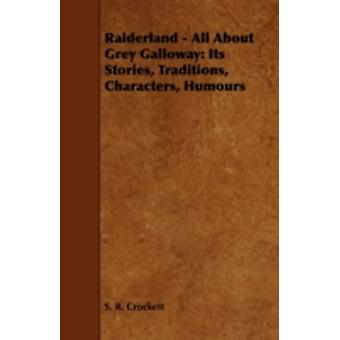 Raiderland  All about Grey Galloway Its Stories Traditions Characters Humours by Crockett & S. R.
