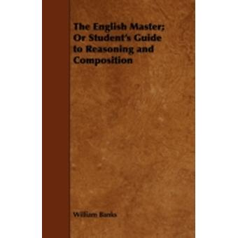 The English Master Or Students Guide to Reasoning and Composition by Banks & William
