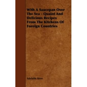 With A Saucepan Over The Sea  Quaint And Delicious Recipes From The Kitchens Of Foreign Countries by Keen & Adelaide