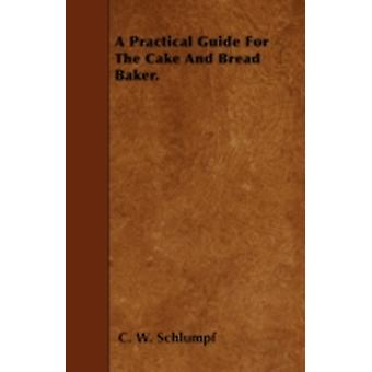 A Practical Guide For The Cake And Bread Baker. by Schlumpf & C. W.