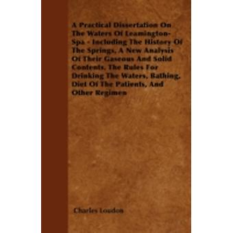 A Practical Dissertation On The Waters Of LeamingtonSpa  Including The History Of The Springs A New Analysis Of Their Gaseous And Solid Contents The Rules For Drinking The Waters Bathing Diet Of by Loudon & Charles