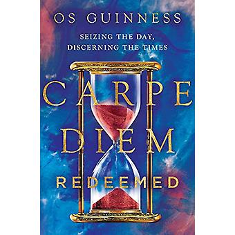 Carpe Diem Redeemed - Seizing the Day - Discerning the Times by Os Gui