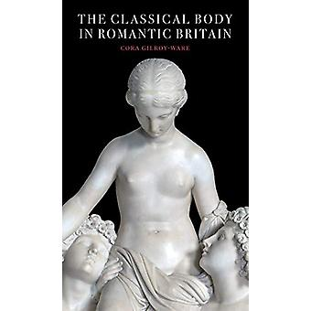 The Classical Body in Romantic Britain by Cora Gilroy-Ware - 97819131