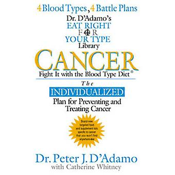 Cancer  Fight it with Blood Type Diet  the Individualised Plan for Preventing and Treating Cancer by Dr Peter J D Adamo