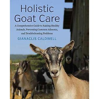 Holistic Goat Care  A Comprehensive Guide to Raising Healthy Animals Preventing Common Ailments and Troubleshooting Problems by Gianaclis Caldwell