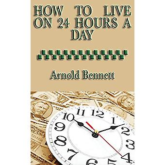 How to Live on 24 Hours a Day by Arnold Bennett - 9781515435129 Book
