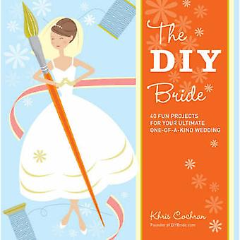 DIY Bride 40 Fun Projects for Your Ultimate OneofaKind Wedding by Khris Cochran