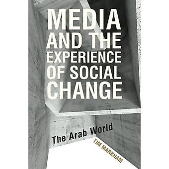 Media and the Experience of Social Change - The Arab World by Tim Mark