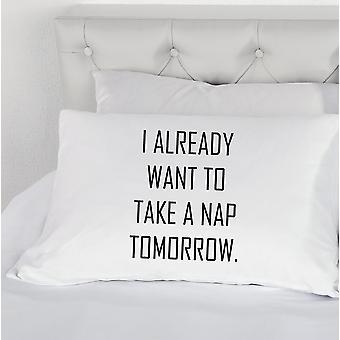 I Already Want to Take a Nap Tomorrow Pillow Case