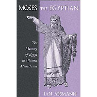 Moses the Egyptian - The Memory of Egypt in Western Monotheism by Jan