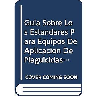 Guia Sobre Los Estandares Para Equipos de Aplicacion de Plaguicidas Agricolas y Procedimientos de Pruebas Relacionados...