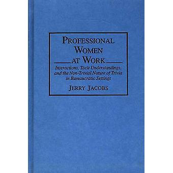 Professional Women at Work Interactions Tacit Understandings and the NonTrivial Nature of Trivia in Bureaucratic Settings by Jacobs & Jerry
