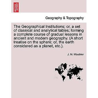 המוסדות הגיאוגרפיים או קבוצה של שולחנות קלאסיים ואנליטיים היוצרים מהלך מלא של שיעורים הדרגתיים בגאוגרא הקדומה והמודרנית מאת ווטלייה & J. M.