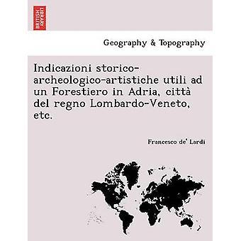 Indicazioni storicoarcheologicoartistiche utili ad un Forestiero in Adria citta del regno LombardoVeneto etc. by Lardi & Francesco de