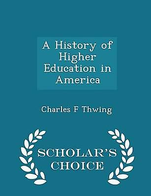 A History of Higher Education in America  Scholars Choice Edition by Thwing & Charles F