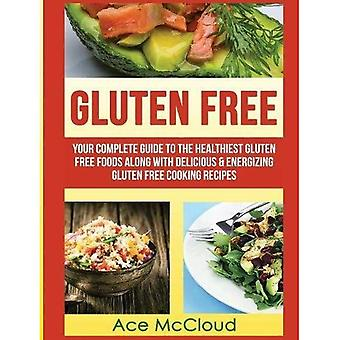 Gluten Free: Your Complete Guide to the Healthiest Gluten Free Foods Along with Delicious & Energizing� Gluten Free Cooking Recipes (Nutritious Gluten Free Recipes That Will Give You)