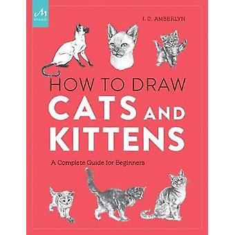 How To Draw Cats And Kittens - A Complete Guide for Beginners by J. C.