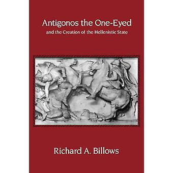 Antigonos the OneEyed and the Creation of the Hellenistic State por Richard A Billows