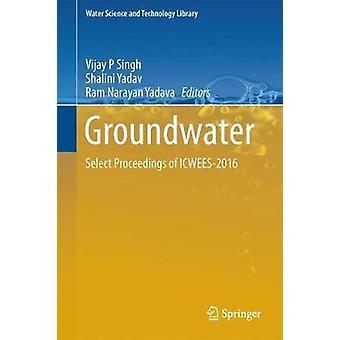 Groundwater  Select Proceedings of ICWEES2016 by Edited by Vijay P Singh & Edited by Shalini Yadav & Edited by Ram Narayan Yadava