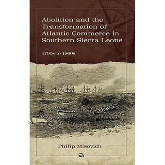 Abolition And The Transformation Of Atlantic Commerce In Sou by Philip Misevich