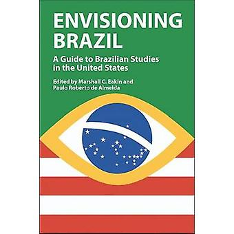 Envisioning Brazil A Guide to Brazilian Studies in the United States 19452003 by Eakin & Marshall C.