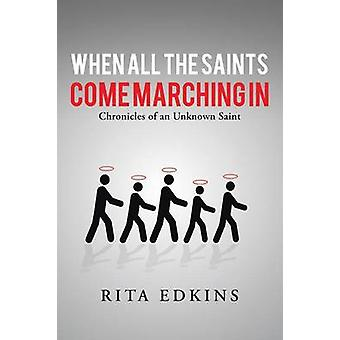 When All the Saints Come Marching In Chronicles of an Unknown Saint by Edkins & Rita