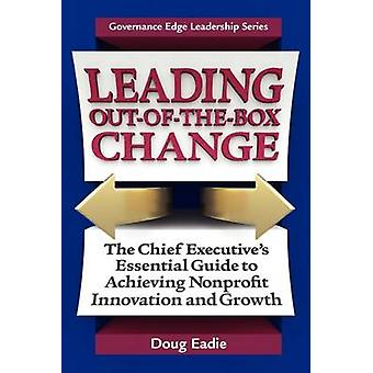 Leading OutOfTheBox Change The Chief Executives Essential Guide to Achieving Nonprofit Innovation and Growth by Eadie & Doug
