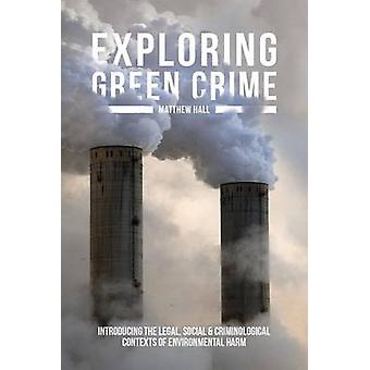 Exploring Green Crime Introducing the Legal Social and Criminological Contexts of Environmental Harm von Hall & Matthew