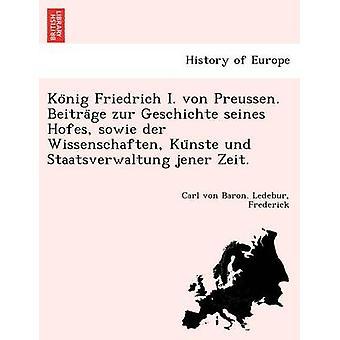 Konig Friedrich I. von Preussen. Beitrage zur Geschichte seines Hofes sowie der Wissenschaften Kunste und Staatsverwaltung jener Zeit. by Ledebur & Carl von Baron.