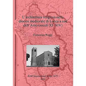 Larchitettura religiosa nella diocesi medievale di Lucca a sud dellArno secoli XIXIV by Roggi & Francesca