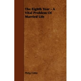 The Eighth Year  A Vital Problem of Married Life by Gibbs & Philip