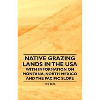 Native Grazing Lands in the USA  With Information on Montana North Mexico and the Pacific Slope by Beal & W. J.
