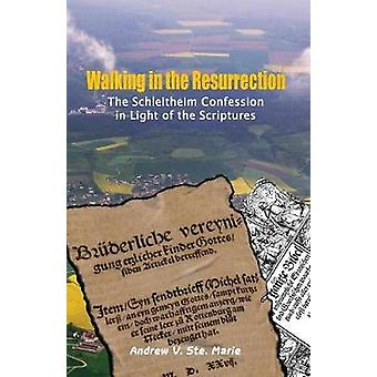 Walking in the Resurrection The Schleitheim Confession in Light of the Scriptures by Ste. Marie & Andrew V