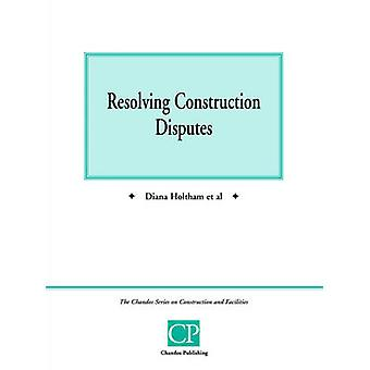 Resolving Construction Disputes by Holtham & Diana