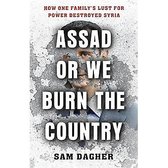 Assad or We Burn the Country - How One Family's Lust for Power Destroy