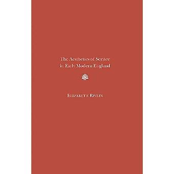 The Aesthetics of Service in Early Modern England by Elizabeth J. Riv