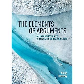 The Elements of Arguments - An Introduction to Critical Thinking and L