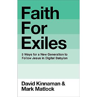 Faith for Exiles  5 Proven Ways to Help a New Generation Follow Jesus and Thrive in Digital Babylon by David Kinnaman & Mark Matlock