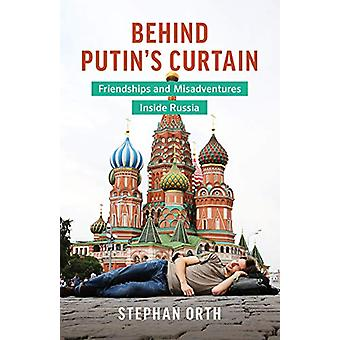 Behind Putin's Curtain - Friendships and Misadventures Inside Russia b