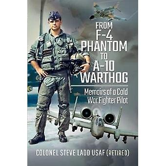 From Phantom to Warthog  Memoirs of a Cold War Fighter Pilot by Steven K Ladd
