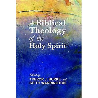 A Biblical Theology of the Holy Spirit by Trevor J Burke - Keith Warr