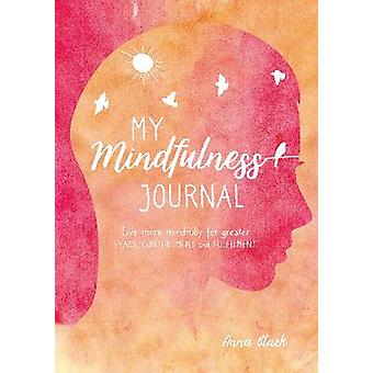 My Mindfulness Journal Live more mindfully for greater peace contentment and fulfilment