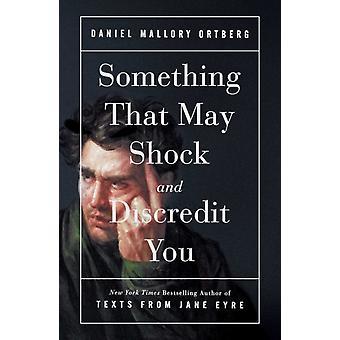 Något som kan shocka och misskreditera dig av Daniel Mallory Ortberg